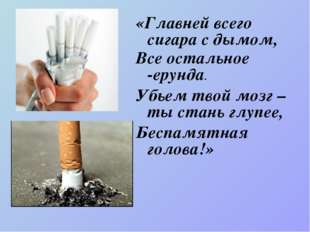 «Главней всего сигара с дымом, Все остальное -ерунда. Убьем твой мозг – ты ст