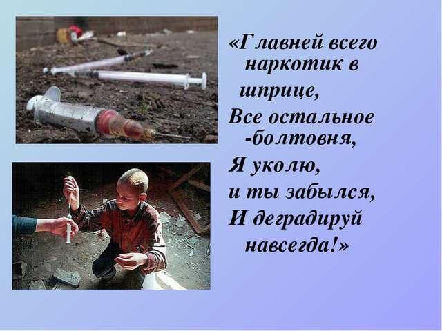 «Главней всего наркотик в шприце, Все остальное -болтовня, Я уколю, и ты заб...