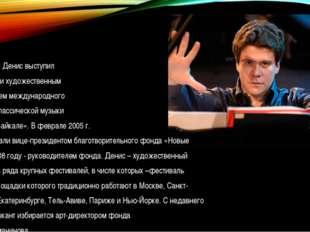 В 2004 году Денис выступил инициатором и художественным руководителем междун
