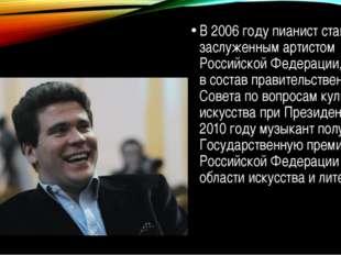 В 2006 году пианист становится заслуженным артистом Российской Федерации, вх