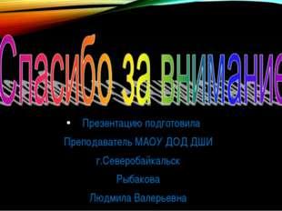 Презентацию подготовила Преподаватель МАОУ ДОД ДШИ г.Северобайкальск Рыбаков