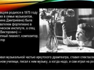 Денис Мацуев родился в 1975 году в Иркутске в семье музыкантов. Мать (Ирина