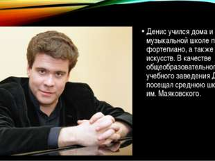 Денис учился дома и в музыкальной школе по классу фортепиано, а также в школ