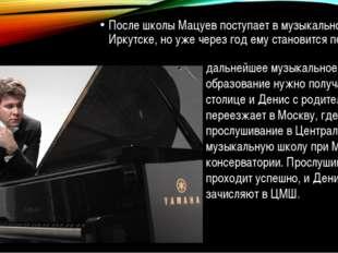 После школы Мацуев поступает в музыкальное училище в Иркутске, но уже через