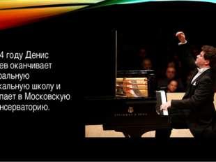 В 1994 году Денис Мацуев оканчивает Центральную музыкальную школу и поступае