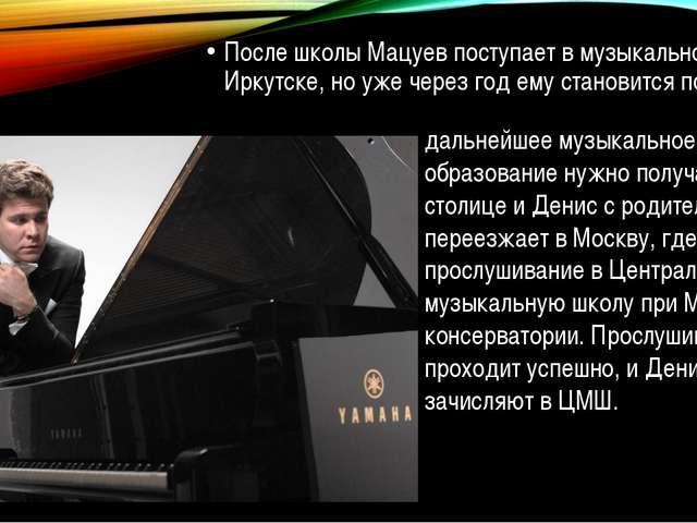 После школы Мацуев поступает в музыкальное училище в Иркутске, но уже через...