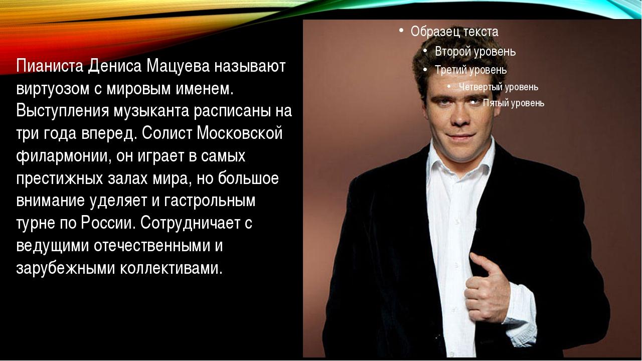 Пианиста Дениса Мацуева называют виртуозом с мировым именем. Выступления муз...