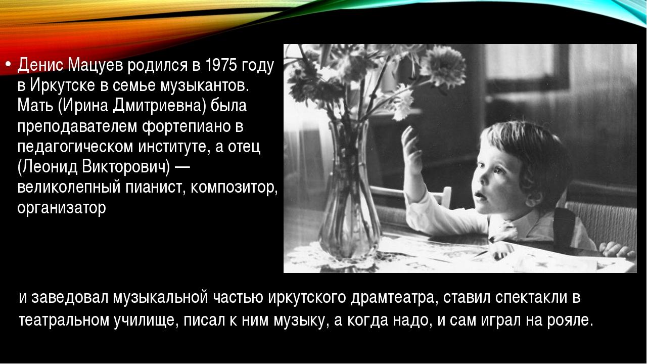 Денис Мацуев родился в 1975 году в Иркутске в семье музыкантов. Мать (Ирина...