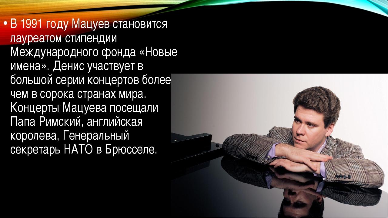 В 1991 году Мацуев становится лауреатом стипендии Международного фонда «Новы...