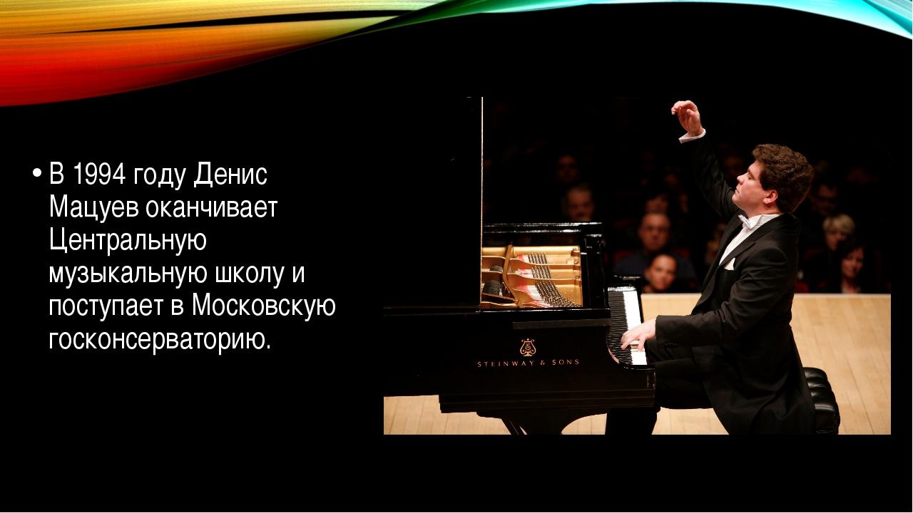 В 1994 году Денис Мацуев оканчивает Центральную музыкальную школу и поступае...