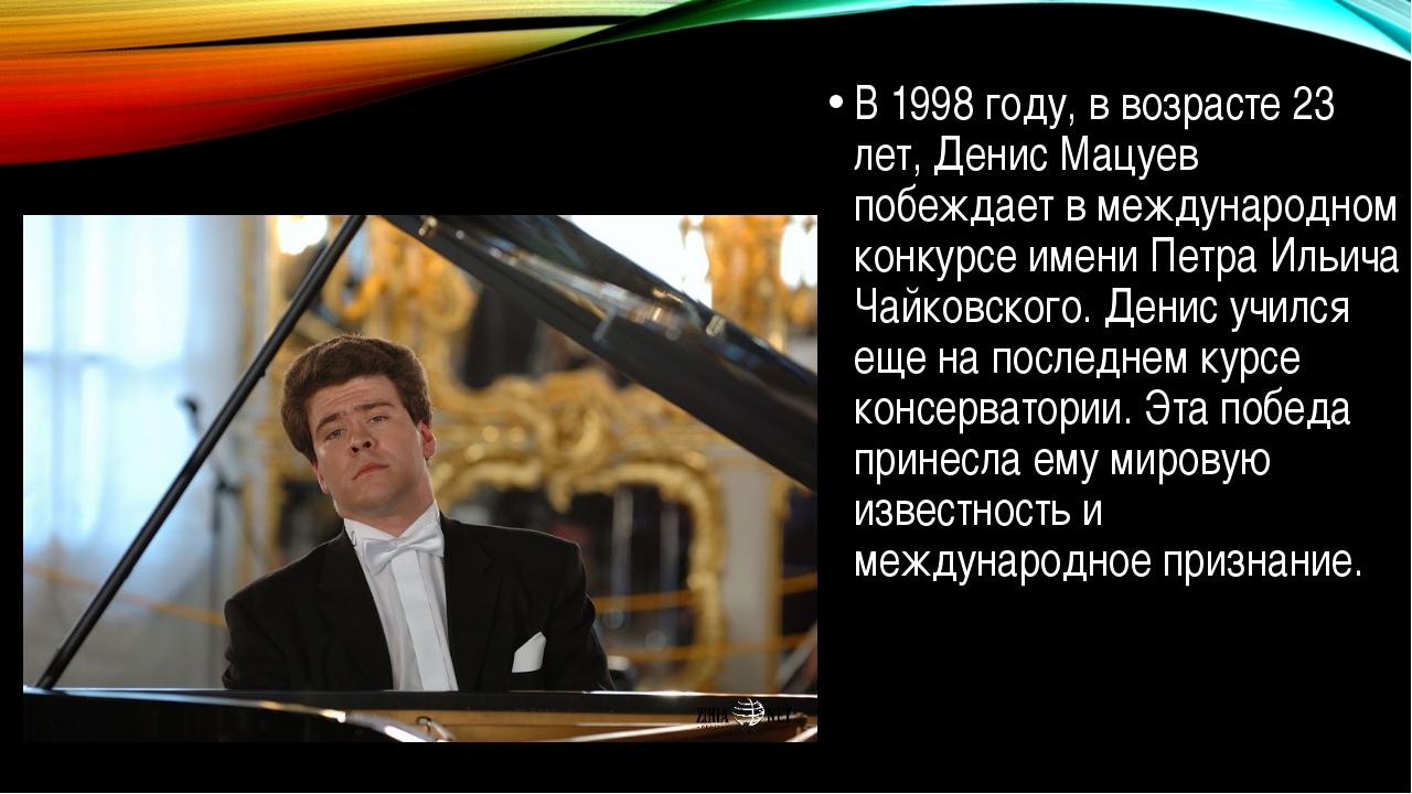 В 1998 году, в возрасте 23 лет, Денис Мацуев побеждает в международном конку...