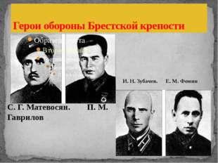 Герои обороны Брестской крепости С. Г. Матевосян. П. М. Гаврилов И. Н. Зуба