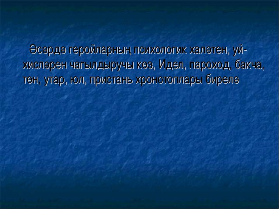 Әсәрдә геройларның психологик халәтен, уй-хисләрен чагылдыручы көз, Идел, па...