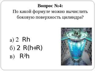 Вопрос №4: По какой формуле можно вычислить боковую поверхность цилиндра? а)