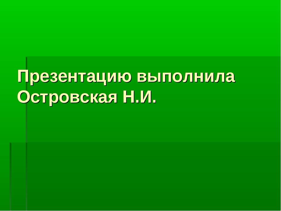 Презентацию выполнила Островская Н.И.