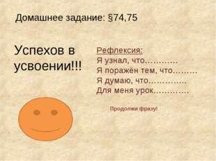 Домашнее задание: §74,75 Успехов в усвоении!!! Рефлексия: Я узнал, что………… Я