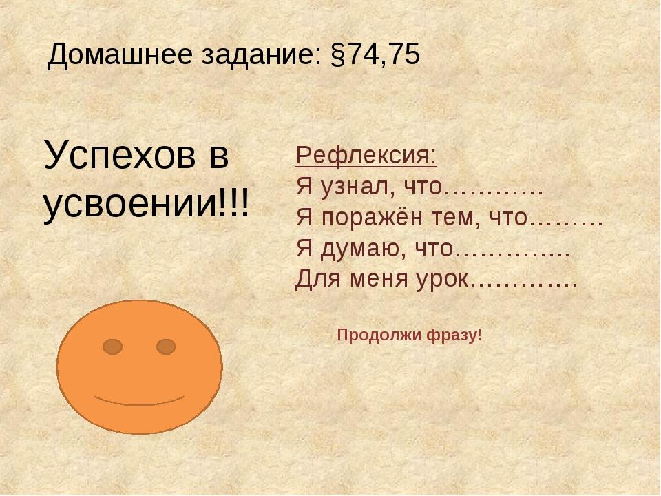 Домашнее задание: §74,75 Успехов в усвоении!!! Рефлексия: Я узнал, что………… Я...