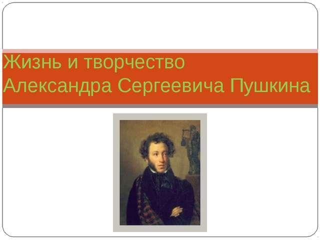 Жизнь и творчество Александра Сергеевича Пушкина
