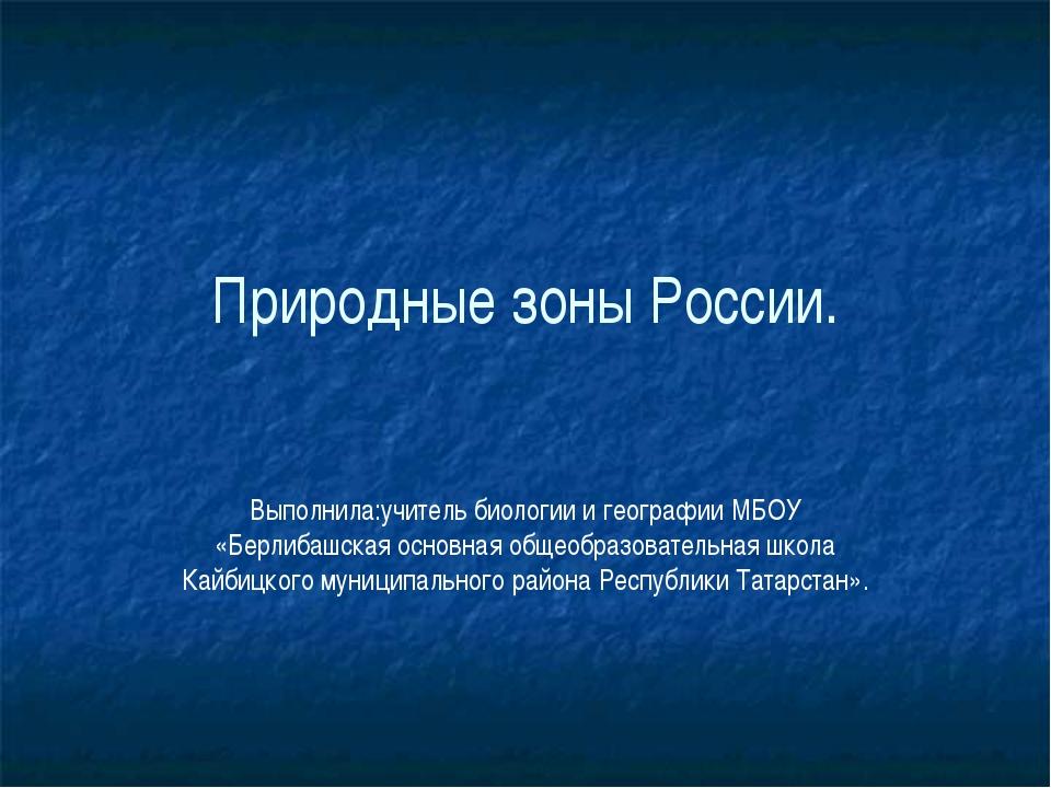 Природные зоны России. Выполнила:учитель биологии и географии МБОУ «Берлибашс...