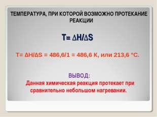 Т= ∆Н/∆S ТЕМПЕРАТУРА, ПРИ КОТОРОЙ ВОЗМОЖНО ПРОТЕКАНИЕ РЕАКЦИИ Т= ∆Н/∆S = 486,