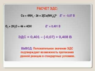 РАСЧЕТ ЭДС: Cu + 4NH3 - 2ē = 2[Cu(NH3)4]2+ Е° = - 0,07 В O2 + 2H2O + 4ē = 4OH