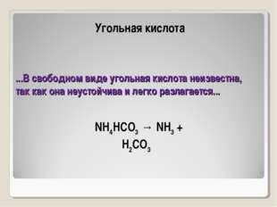...В свободном виде угольная кислота неизвестна, так как она неустойчива и ле