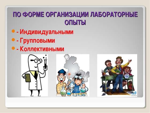ПО ФОРМЕ ОРГАНИЗАЦИИ ЛАБОРАТОРНЫЕ ОПЫТЫ - Индивидуальными - Групповыми - Колл...