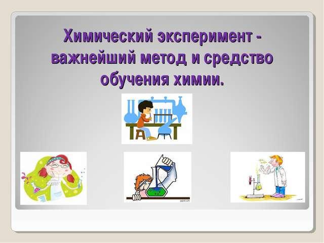Химический эксперимент - важнейший метод и средство обучения химии.