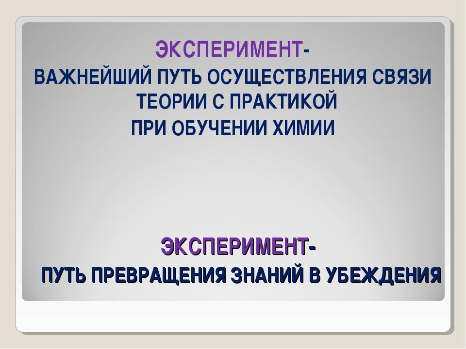 ЭКСПЕРИМЕНТ- ПУТЬ ПРЕВРАЩЕНИЯ ЗНАНИЙ В УБЕЖДЕНИЯ ЭКСПЕРИМЕНТ- ВАЖНЕЙШИЙ ПУТЬ...