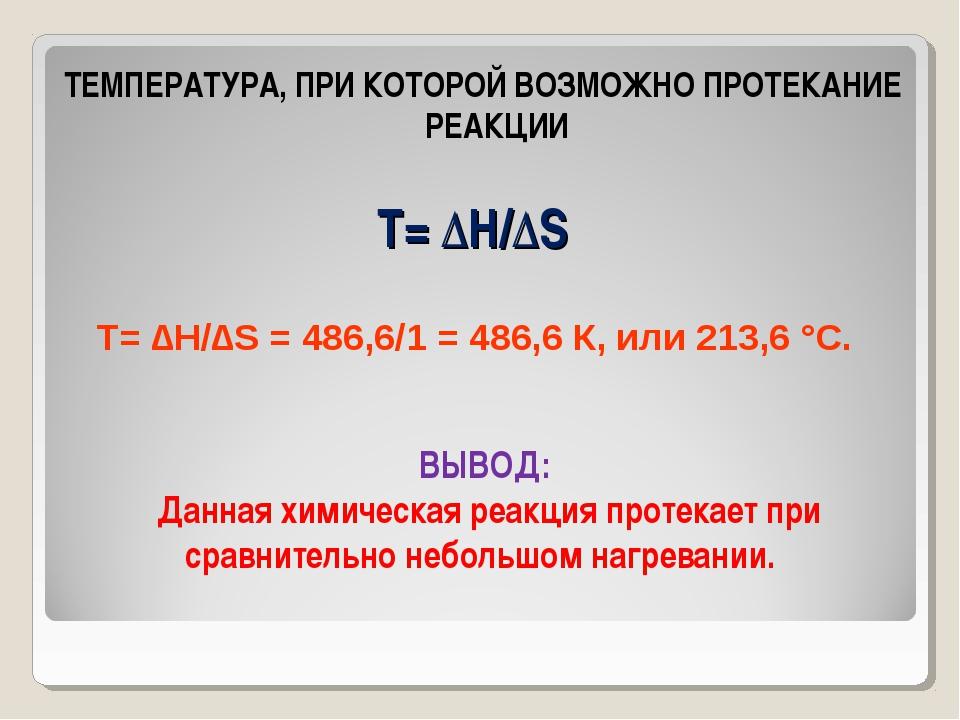 Т= ∆Н/∆S ТЕМПЕРАТУРА, ПРИ КОТОРОЙ ВОЗМОЖНО ПРОТЕКАНИЕ РЕАКЦИИ Т= ∆Н/∆S = 486,...