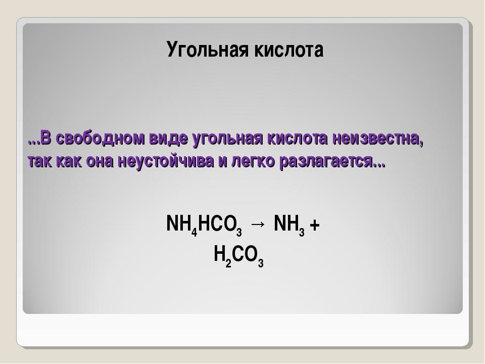 ...В свободном виде угольная кислота неизвестна, так как она неустойчива и ле...