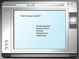 Петропавловск Борисоглебск Москва Каменогорск Зерноград Какой город лишний?