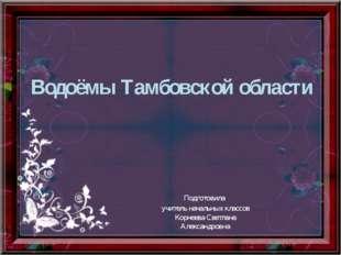 Водоёмы Тамбовской области Подготовила учитель начальных классов Корнеева Све