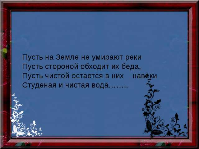 Пусть на Земле не умирают реки Пусть стороной обходит их беда, Пусть чистой...