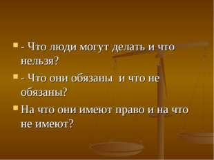 - Что люди могут делать и что нельзя? - Что они обязаны и что не обязаны? Н