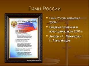 Гимн России Гимн России написан в 2000 г. Впервые прозвучал в новогоднюю ночь