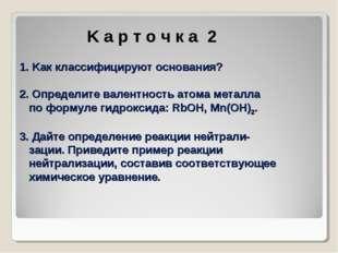 K а р т о ч к а 2 1. Kак классифицируют основания? 2. Определите валентност