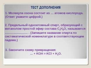 ТЕСТ ДОПОЛНЕНИЯ 1. Молекула озона состоит из … атомов кислорода. (Ответ укажи