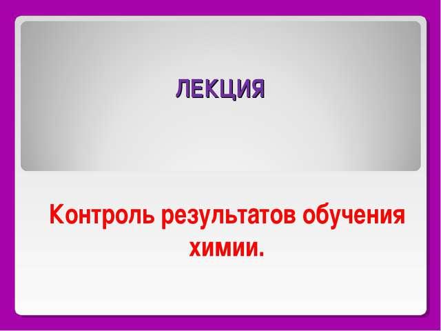 ЛЕКЦИЯ Контроль результатов обучения химии.