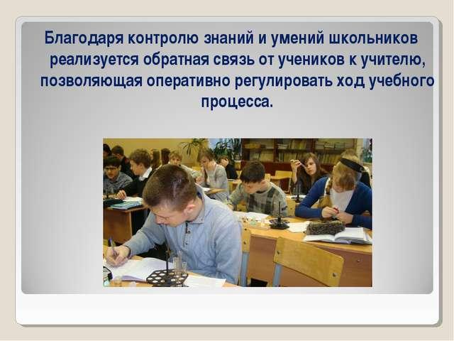 Благодаря контролю знаний и умений школьников реализуется обратная связь от у...