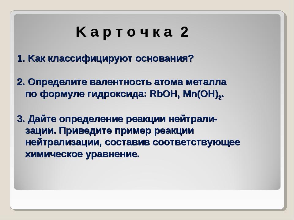 K а р т о ч к а 2 1. Kак классифицируют основания? 2. Определите валентност...