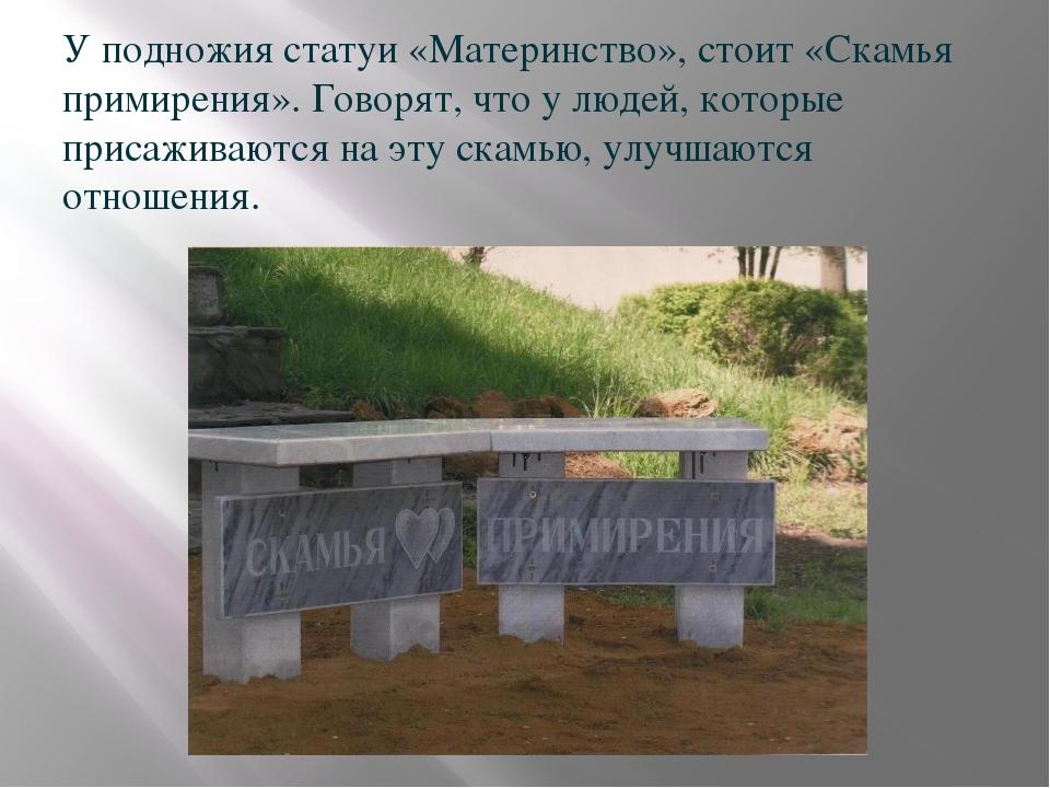 У подножия статуи «Материнство», стоит «Скамья примирения». Говорят, что у л...