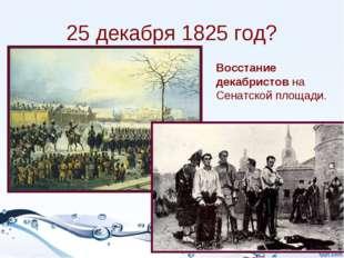 25 декабря 1825 год? Восстание декабристов на Сенатской площади.