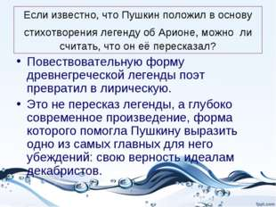 Если известно, что Пушкин положил в основу стихотворения легенду об Арионе, м