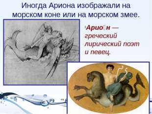 Иногда Ариона изображали на морском коне или на морском змее. Арио́н — гречес