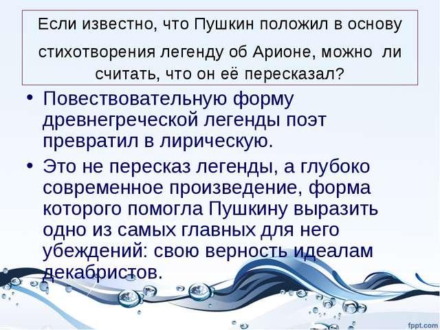 Если известно, что Пушкин положил в основу стихотворения легенду об Арионе, м...