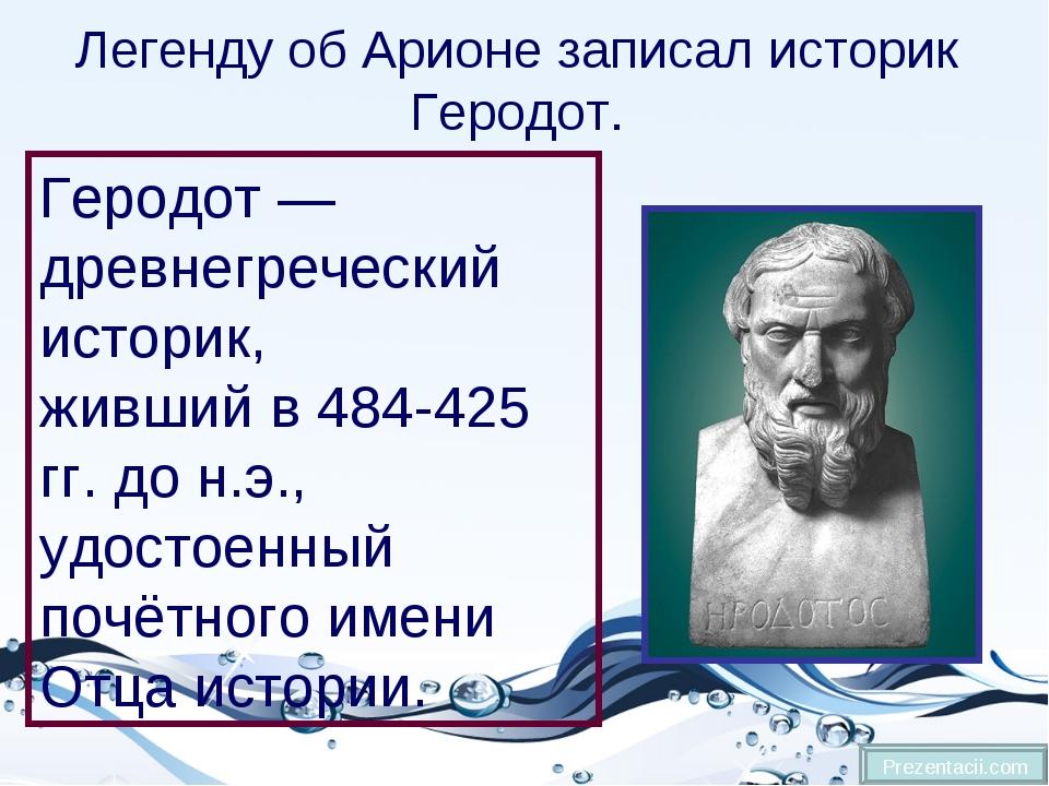 Легенду об Арионе записал историк Геродот. Prezentacii.com Геродот — древнегр...