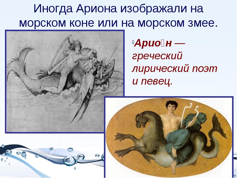 Иногда Ариона изображали на морском коне или на морском змее. Арио́н — гречес...
