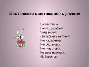 Как повысить мотивацию к учению За уши зайца Несут к барабану. Заяц ворчит: -