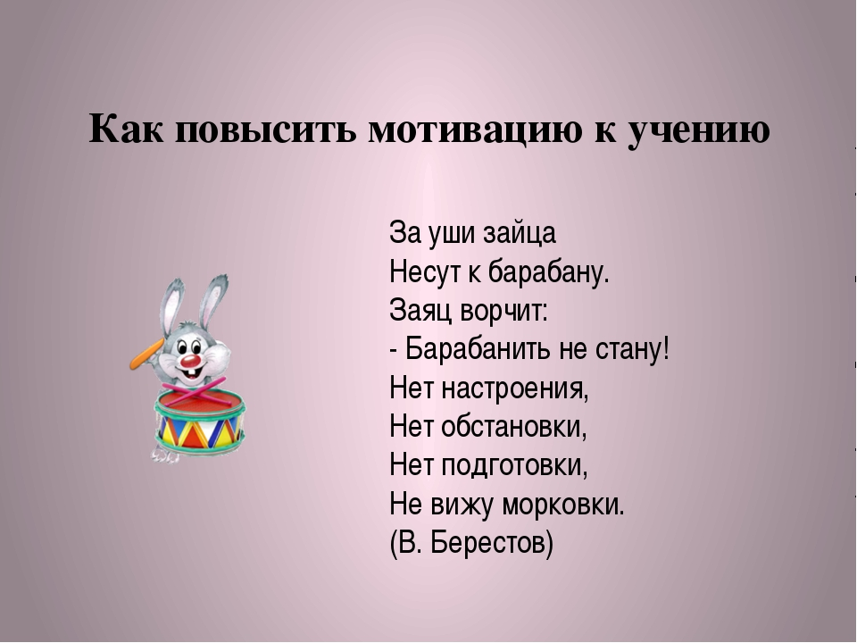 Как повысить мотивацию к учению За уши зайца Несут к барабану. Заяц ворчит: -...
